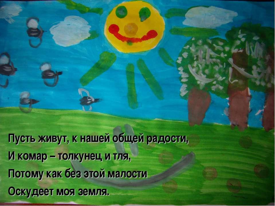 Пусть живут, к нашей общей радости, И комар – толкунец и тля, Потому как без ...