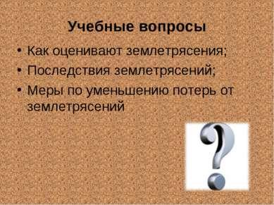 Учебные вопросы Как оценивают землетрясения; Последствия землетрясений; Меры ...