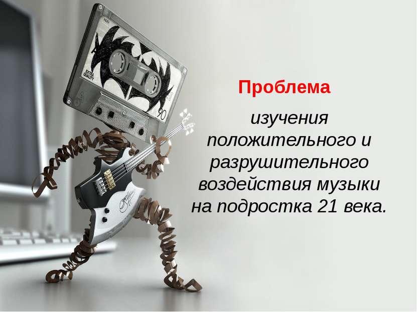 Проблема  изучения положительного и разрушительного воздействия музыки на по...