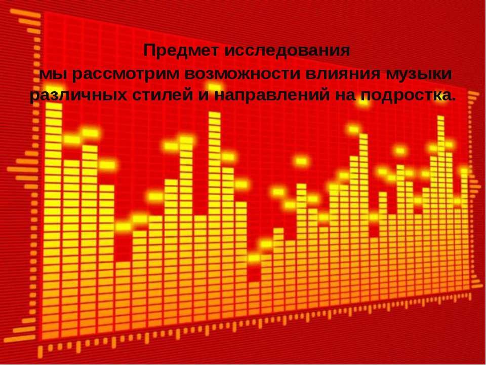 Предмет исследования мы рассмотрим возможности влияния музыки различных стиле...