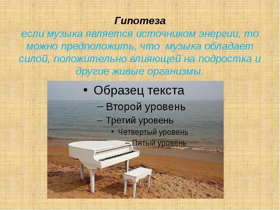 Гипотеза если музыка является источником энергии, то можно предположить, что ...