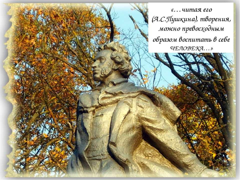 «…читая его (А.С.Пушкина), творения, можно превосходным образом воспитать в с...