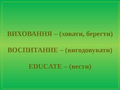 ВИХОВАННЯ – (ховати, берегти) ВОСПИТАНИЕ – (вигодовувати) EDUCATE – (вести)