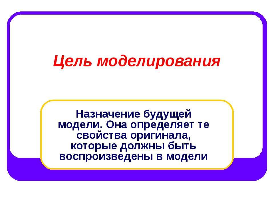 Цель моделирования Назначение будущей модели. Она определяет те свойства ориг...