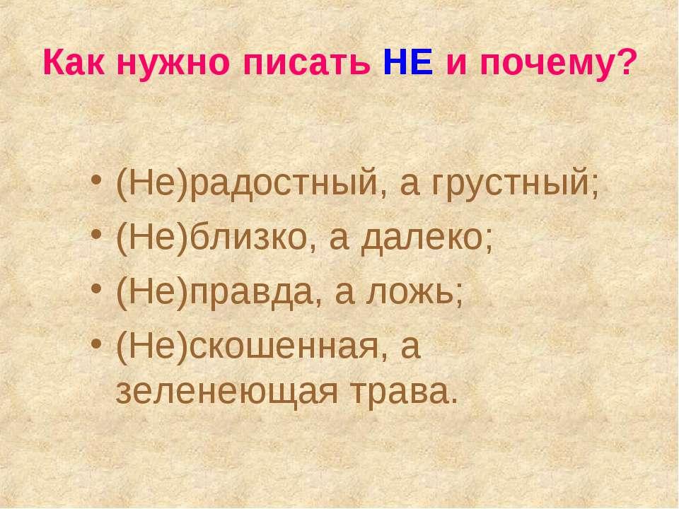 Как нужно писать НЕ и почему? (Не)радостный, а грустный; (Не)близко, а далеко...