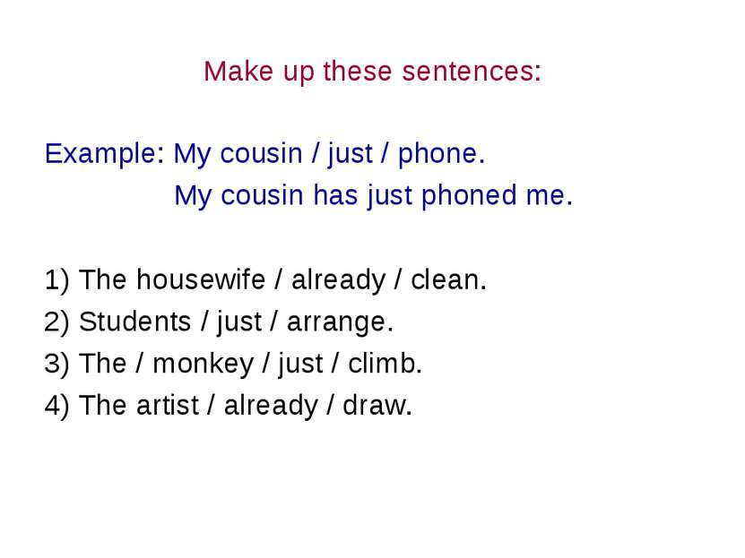Make up these sentences: Example: My cousin / just / phone. My cousin has jus...