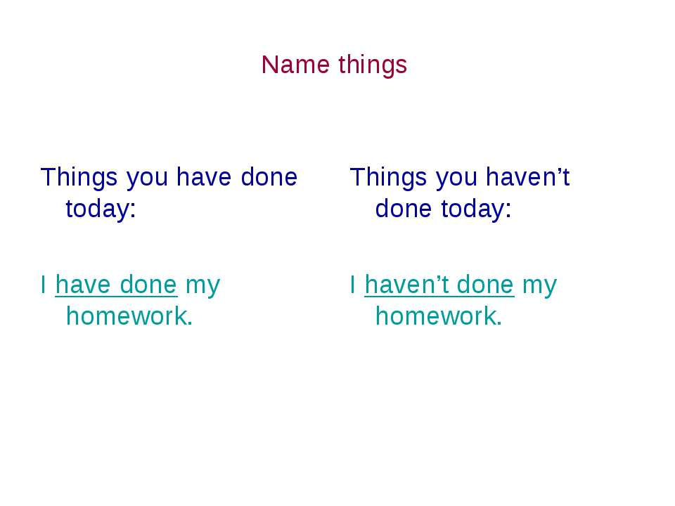 Name things Things you have done today: I have done my homework. Things you h...