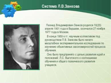 Система Л.В.Занкова Леонид Владимирович Занков родился 10(23) апреля 1901 год...