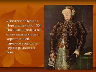 «Портрет Катарины Португальской», 1554. Пожилая королева не стала затягиватьс...