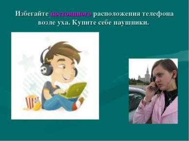 Избегайте постоянного расположения телефона возле уха. Купите себе наушники.