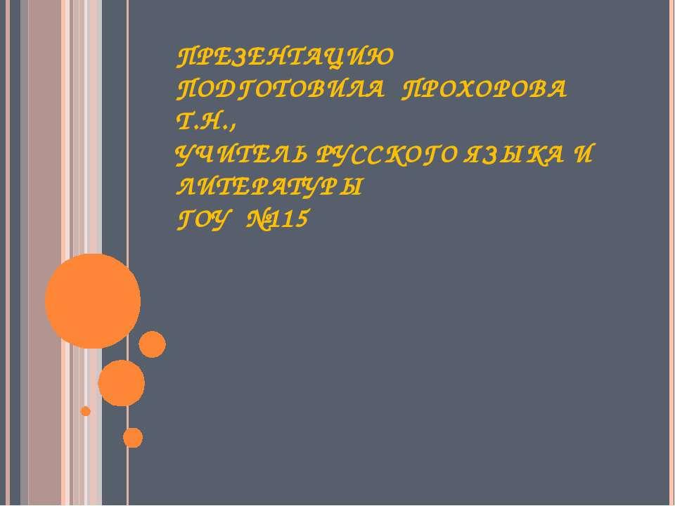 ПРЕЗЕНТАЦИЮ ПОДГОТОВИЛА ПРОХОРОВА Т.Н., УЧИТЕЛЬ РУССКОГО ЯЗЫКА И ЛИТЕРАТУРЫ Г...