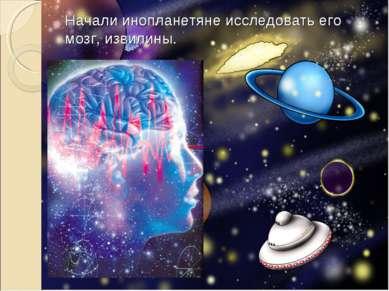 Начали инопланетяне исследовать его мозг, извилины.