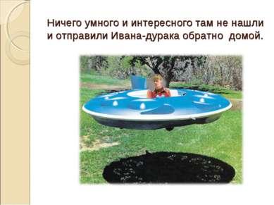 Ничего умного и интересного там не нашли и отправили Ивана-дурака обратно домой.