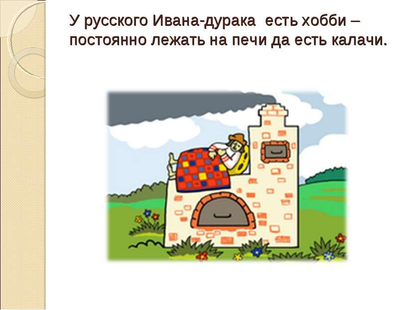 У русского Ивана-дурака есть хобби – постоянно лежать на печи да есть калачи.