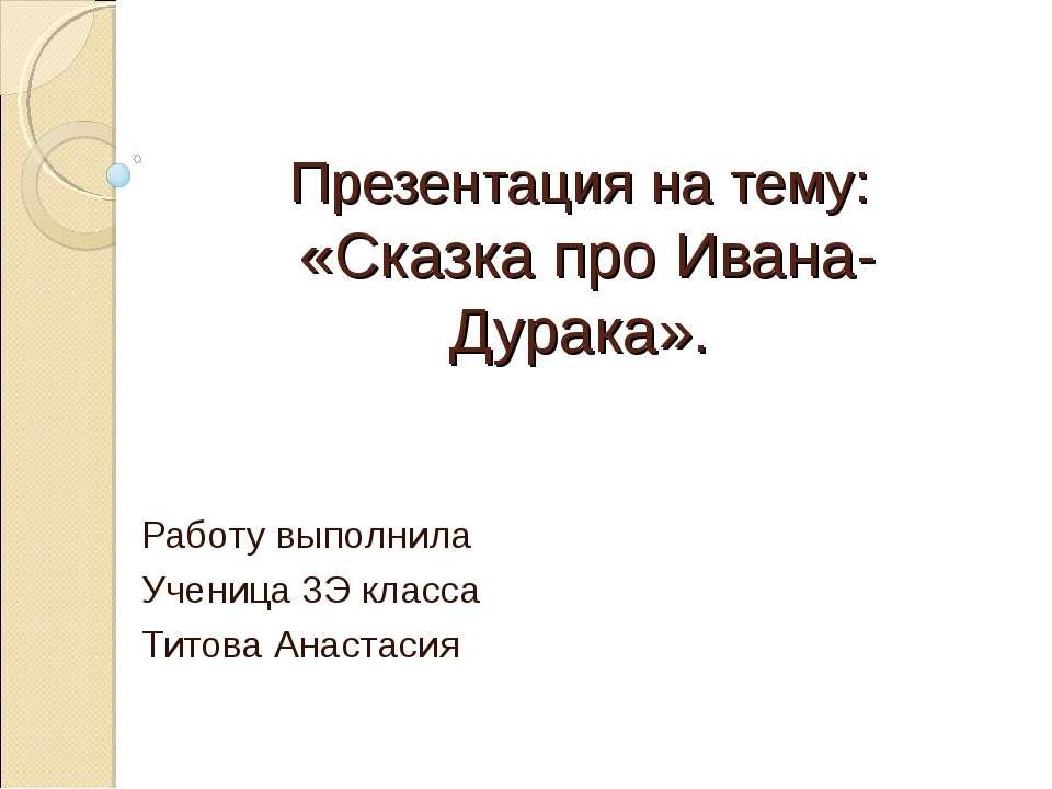 Презентация на тему: «Сказка про Ивана-Дурака». Работу выполнила Ученица 3Э к...