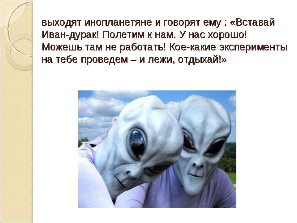 выходят инопланетяне и говорят ему : «Вставай Иван-дурак! Полетим к нам. У на...