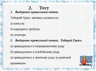 2. Тест 1. Выберите правильный ответ. Тиберий Гракх занимал должность: а) кон...