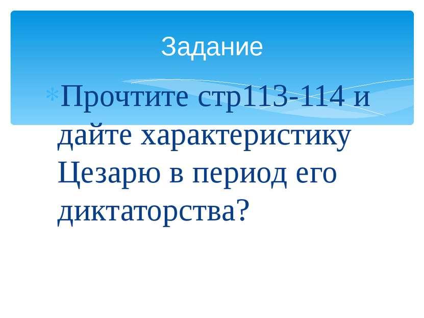 Прочтите стр113-114 и дайте характеристику Цезарю в период его диктаторства? ...