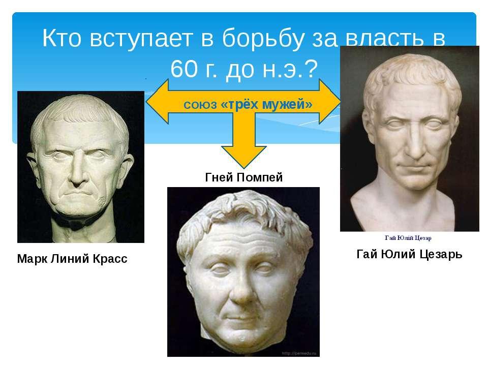 Кто вступает в борьбу за власть в 60 г. до н.э.? Марк Линий Красс Гней Помпей...