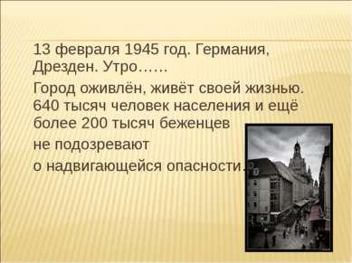 13 февраля 1945 год. Германия, Дрезден. Утро…… Город оживлён, живёт своей жиз...