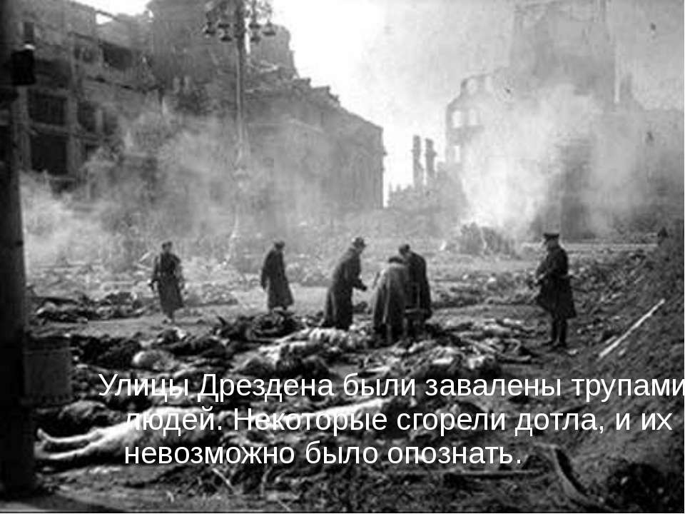Улицы Дрездена были завалены трупами людей. Некоторые сгорели дотла, и их нев...
