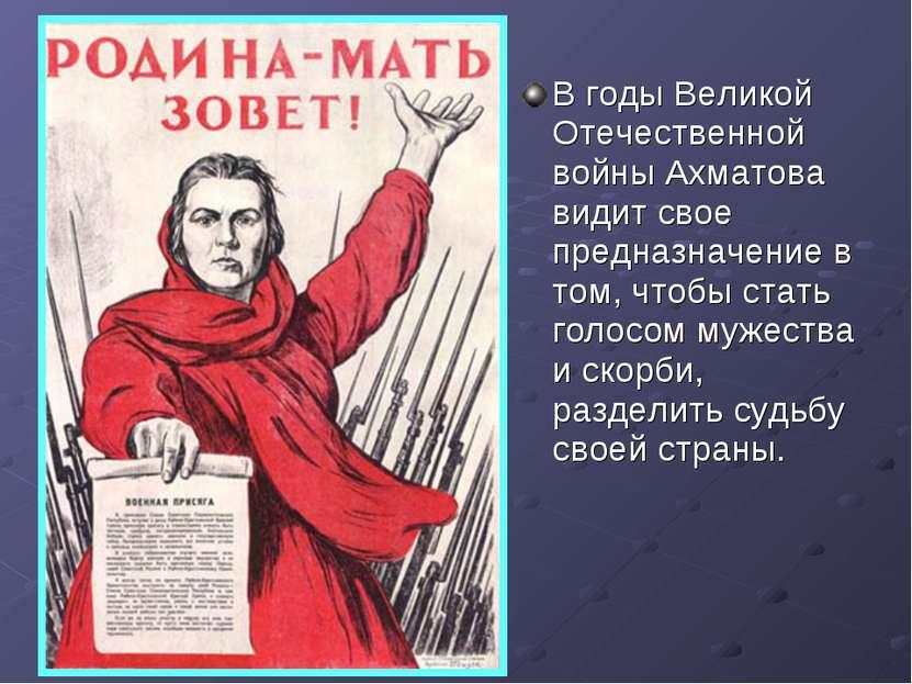 В годы Великой Отечественной войны Ахматова видит свое предназначение в том, ...