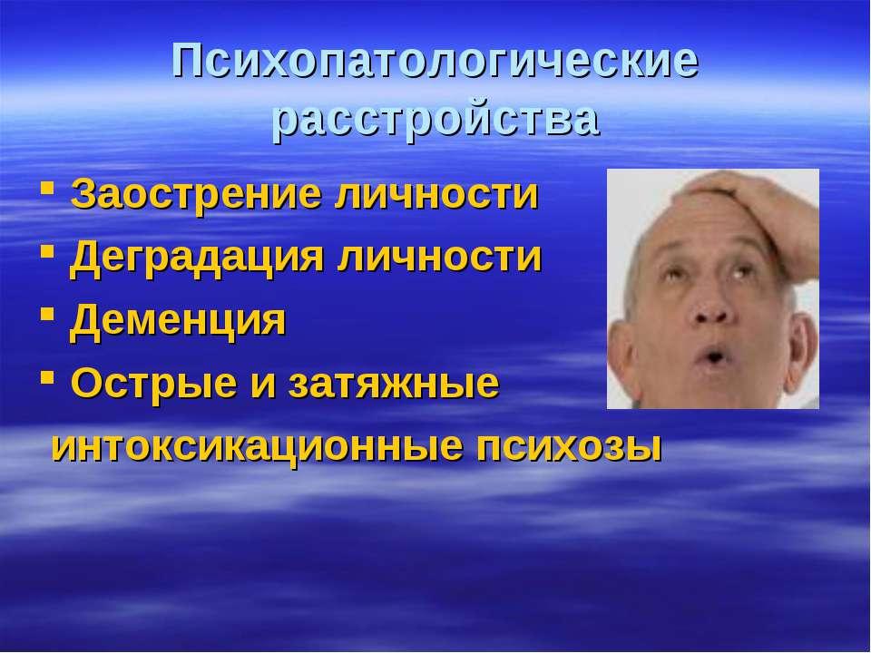Психопатологические расстройства Заострение личности Деградация личности Деме...