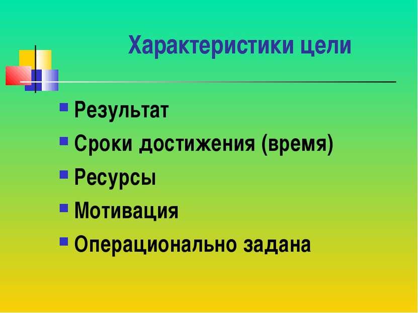 Характеристики цели Результат Сроки достижения (время) Ресурсы Мотивация Опер...