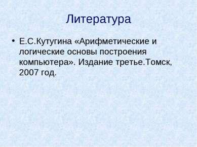 Литература Е.С.Кутугина «Арифметические и логические основы построения компью...