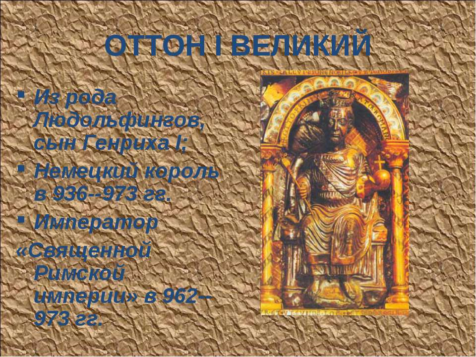 ОТТОН I ВЕЛИКИЙ Из рода Людольфингов, сын Генриха I; Немецкий король в 936--9...