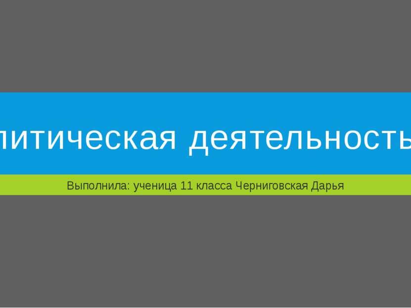 Политическая деятельность Выполнила: ученица 11 класса Черниговская Дарья