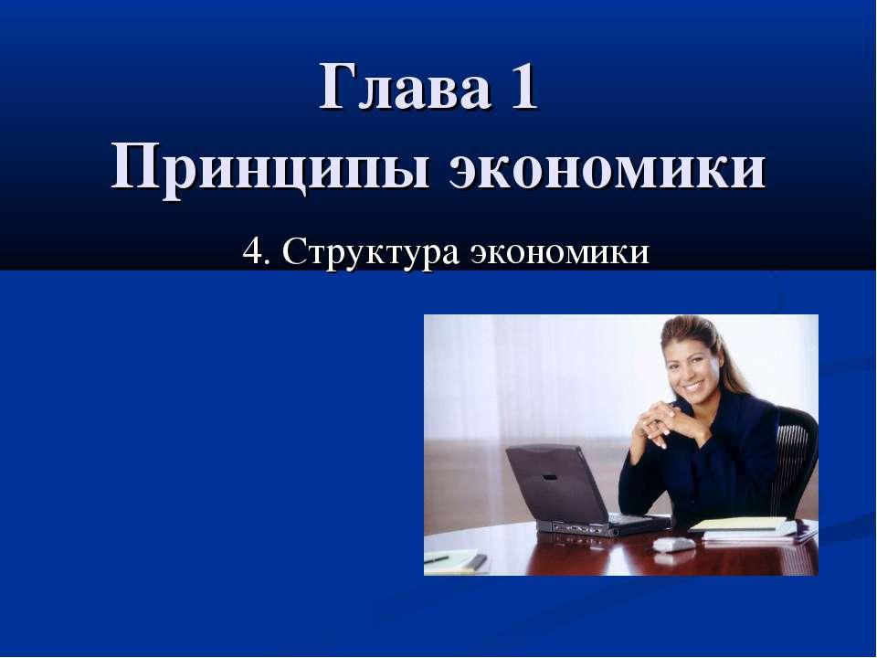 Глава 1 Принципы экономики 4. Структура экономики 4. Структура экономики