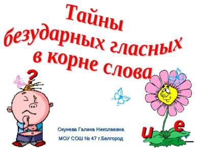 и е ? Окунева Галина Николаевна МОУ СОШ № 47 г.Белгород