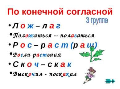 По конечной согласной Л о ж – л а г Положиться – полагаться Р о с – р а с т (...