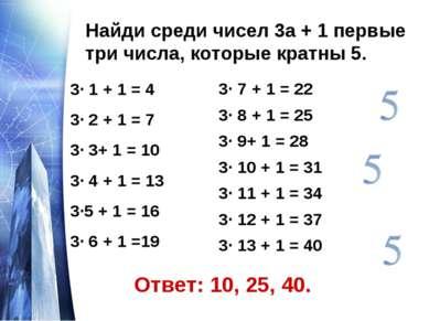 Найди среди чисел 3а + 1 первые три числа, которые кратны 5. 3· 1 + 1 = 4 3· ...