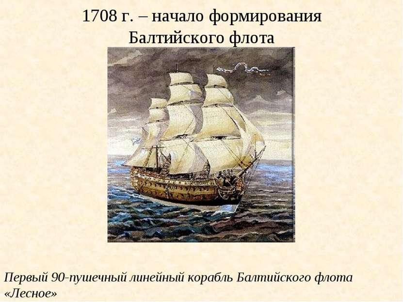 1708 г. – начало формирования Балтийского флота Первый 90-пушечный линейный к...