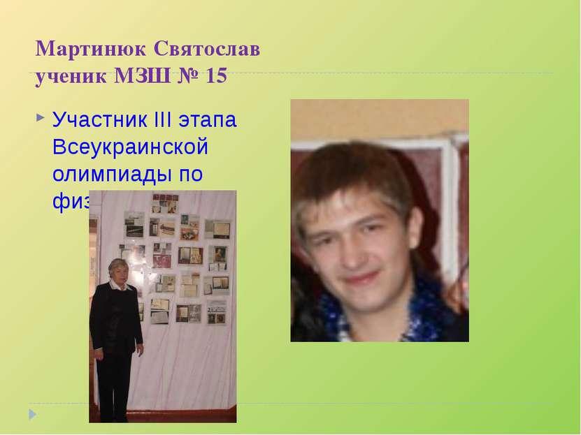 Мартинюк Святослав ученик МЗШ № 15 Участник III этапа Всеукраинской олимпиады...