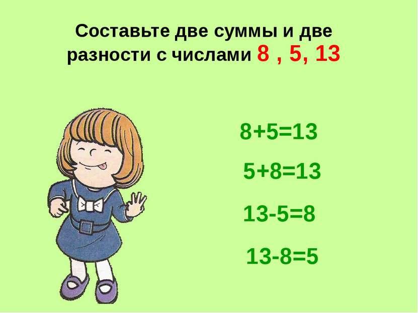 Составьте две суммы и две разности с числами 8 , 5, 13 8+5=13 5+8=13 13-5=8 1...