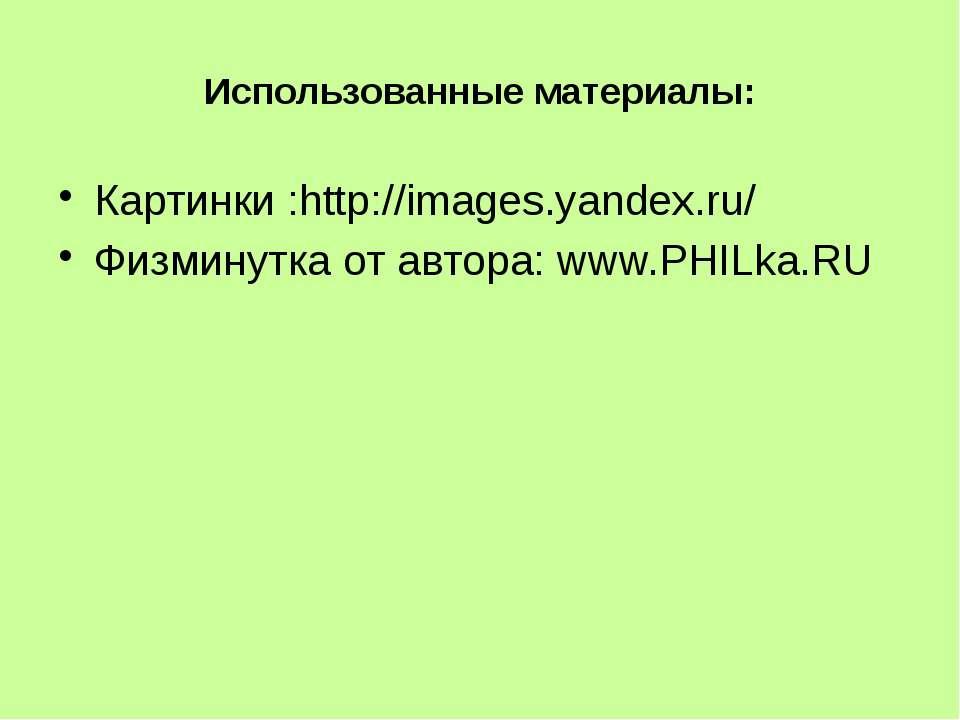 Использованные материалы: Картинки :http://images.yandex.ru/ Физминутка от ав...