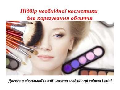 Підбір необхідної косметики для корегування обличчя Досягти візуальної ілюзії...