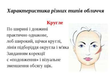 Характеристика різних типів обличчя Кругле По ширині і довжині практично одна...