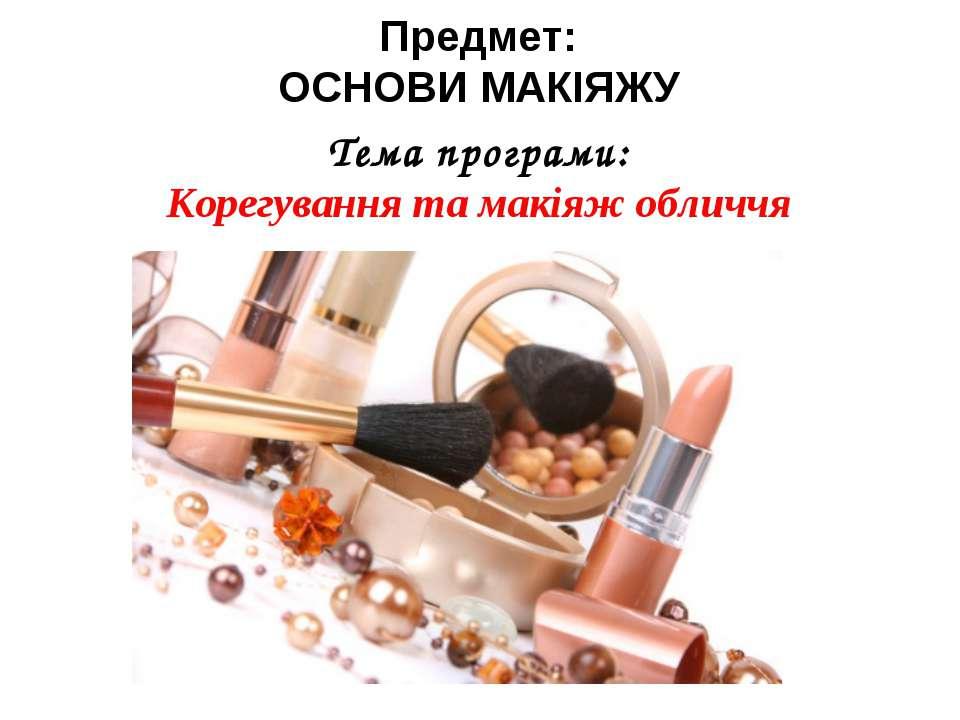 Предмет: ОСНОВИ МАКІЯЖУ Тема програми: Корегування та макіяж обличчя