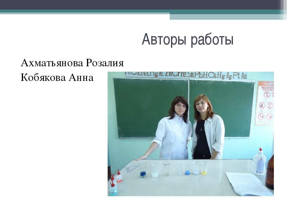 Авторы работы Ахматьянова Розалия Кобякова Анна