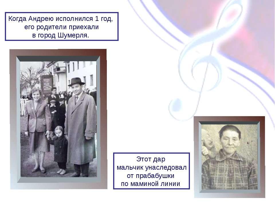 Когда Андрею исполнился 1 год, его родители приехали в город Шумерля. Этот да...