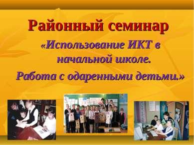 Районный семинар «Использование ИКТ в начальной школе. Работа с одаренными де...