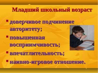 Младший школьный возраст доверчивое подчинение авторитету; повышенная восприи...