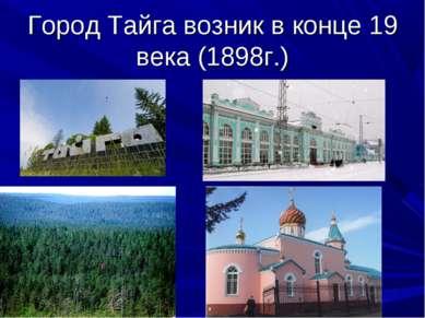 Город Тайга возник в конце 19 века (1898г.)
