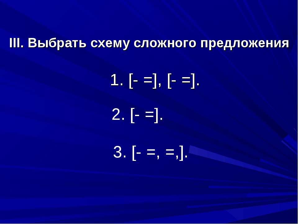 III. Выбрать схему сложного предложения 1. [- =], [- =]. 2. [- =]. 3. [- =, =,].