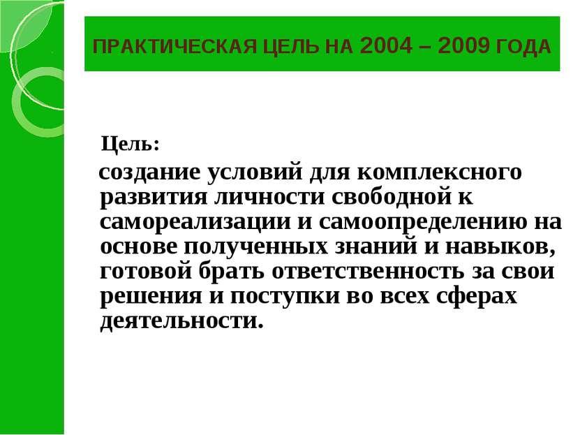 ПРАКТИЧЕСКАЯ ЦЕЛЬ НА 2004 – 2009 ГОДА Цель: создание условий для комплексного...