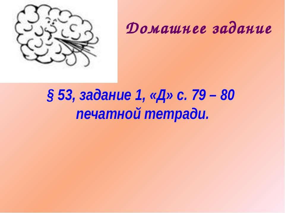 Домашнее задание § 53, задание 1, «Д» с. 79 – 80 печатной тетради.